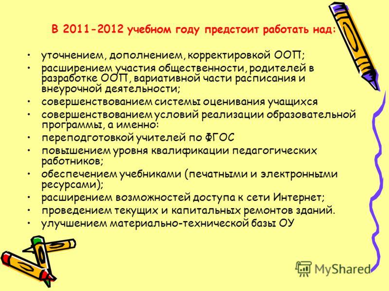 В 2011-2012 учебном году предстоит работать над: уточнением, дополнением, корректировкой ООП; расширением участия общественности, родителей в разработке ООП, вариативной части расписания и внеурочной деятельности; совершенствованием системы оценивани