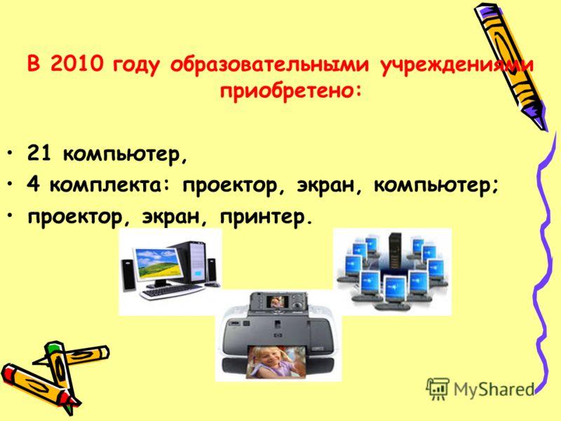 В 2010 году образовательными учреждениями приобретено: 21 компьютер, 4 комплекта: проектор, экран, компьютер; проектор, экран, принтер.