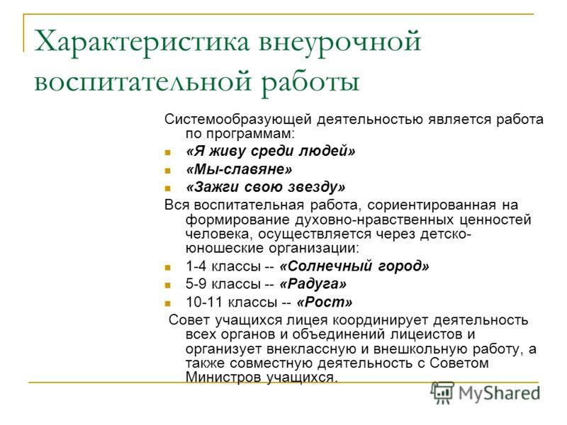 Характеристика внеурочной воспитательной работы Системообразующей деятельностью является работа по программам: «Я живу среди людей» «Мы-славяне» «Зажги свою звезду» Вся воспитательная работа, сориентированная на формирование духовно-нравственных ценн