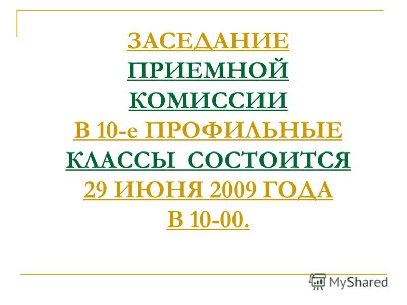 ЗАСЕДАНИЕ ПРИЕМНОЙ КОМИССИИ В 10-е ПРОФИЛЬНЫЕ КЛАССЫ СОСТОИТСЯ 29 ИЮНЯ 2009 ГОДА В 10-00.