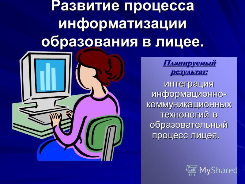 Развитие процесса информатизации образования в лицее. Планируемый результат: интеграция информационно- коммуникационных технологий в образовательный процесс лицея.