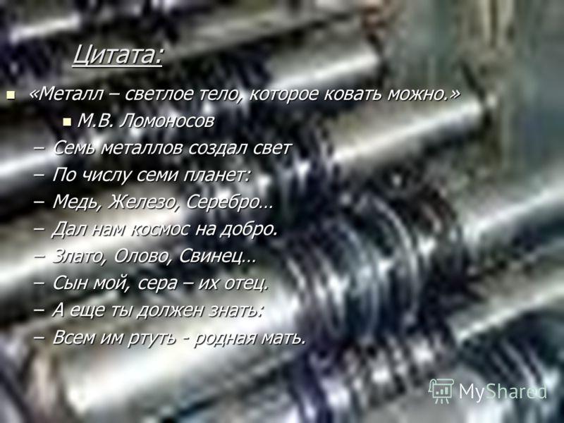 Цитата: «Металл – светлое тело, которое ковать можно.» «Металл – светлое тело, которое ковать можно.» М.В. Ломоносов М.В. Ломоносов –Семь металлов создал свет –По числу семи планет: –Медь, Железо, Серебро… –Дал нам космос на добро. –Злато, Олово, Сви
