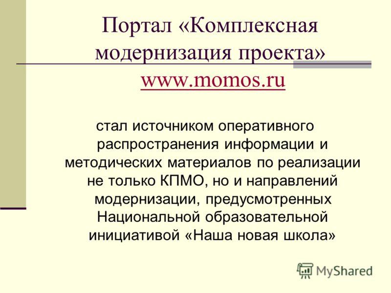 Портал «Комплексная модернизация проекта» www.momos.ruwww.momos.ru стал источником оперативного распространения информации и методических материалов по реализации не только КПМО, но и направлений модернизации, предусмотренных Национальной образовател