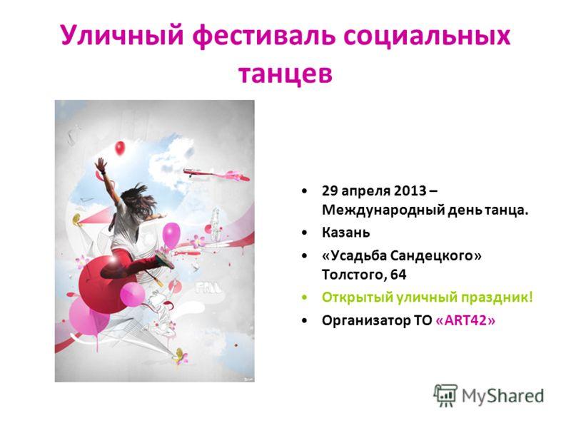 Уличный фестиваль социальных танцев 29 апреля 2013 – Международный день танца. Казань «Усадьба Сандецкого» Толстого, 64 Открытый уличный праздник! Организатор ТО «АRT42»