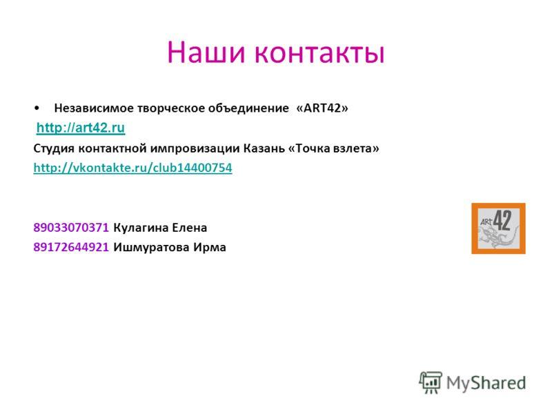 Наши контакты Независимое творческое объединение «ART42» http://art42.ru Студия контактной импровизации Казань «Точка взлета» http://vkontakte.ru/club14400754 89033070371 Кулагина Елена 89172644921 Ишмуратова Ирма
