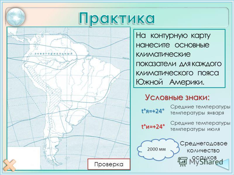 На контурную карту нанесите основные климатические показатели для каждого климатического пояса Южной Америки. Условные знаки: Среднегодовое количество осадков 2000 мм t°я=+24° t°и=+24° Средние температуры температуры января Средние температуры темпер