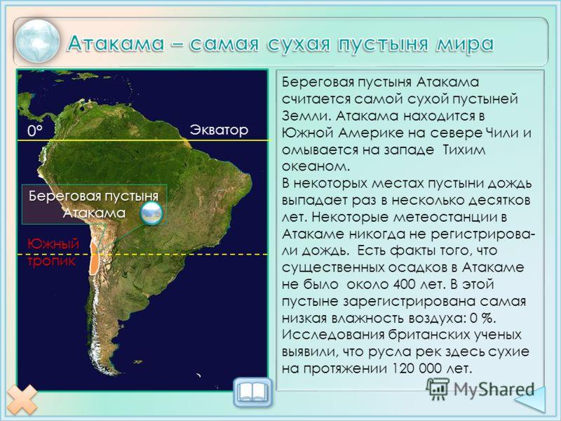 0° Экватор Южныйтропик Береговая пустыня Атакама Береговая пустыня Атакама считается самой сухой пустыней Земли. Атакама находится в Южной Америке на севере Чили и омывается на западе Тихим океаном. В некоторых местах пустыни дождь выпадает раз в нес
