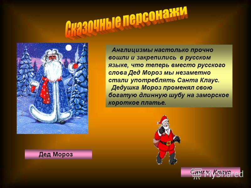 Санта Клаус Дед Мороз Англицизмы настолько прочно вошли и закрепились в русском языке, что теперь вместо русского слова Дед Мороз мы незаметно стали употреблять Санта Клаус. Дедушка Мороз променял свою богатую длинную шубу на заморское короткое плать