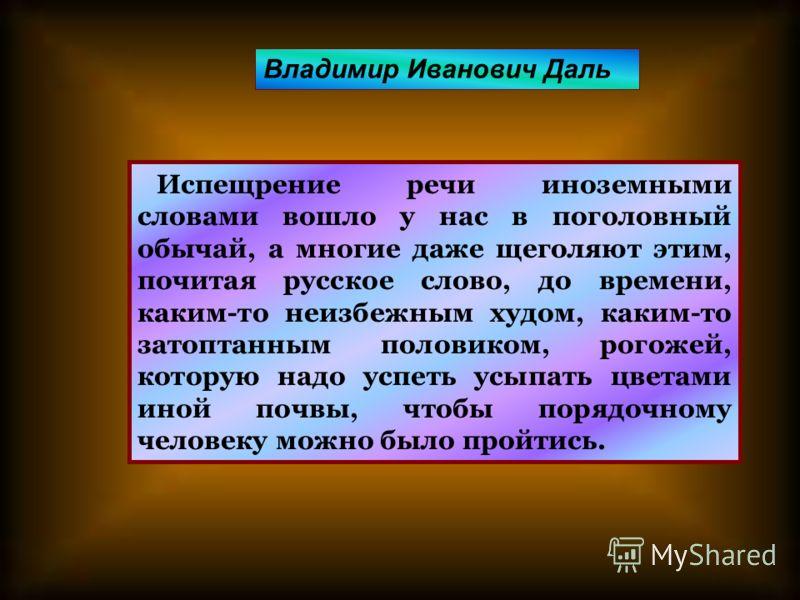 Испещрение речи иноземными словами вошло у нас в поголовный обычай, а многие даже щеголяют этим, почитая русское слово, до времени, каким-то неизбежным худом, каким-то затоптанным половиком, рогожей, которую надо успеть усыпать цветами иной почвы, чт