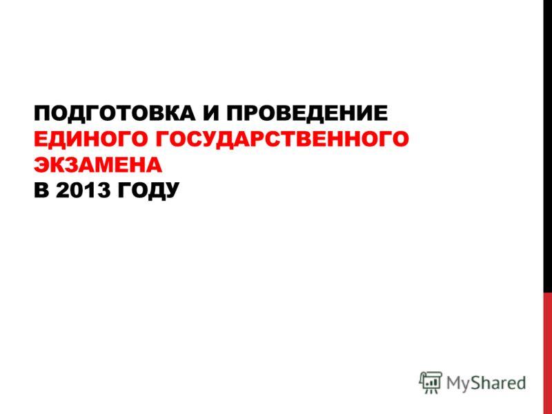 ПОДГОТОВКА И ПРОВЕДЕНИЕ ЕДИНОГО ГОСУДАРСТВЕННОГО ЭКЗАМЕНА В 2013 ГОДУ
