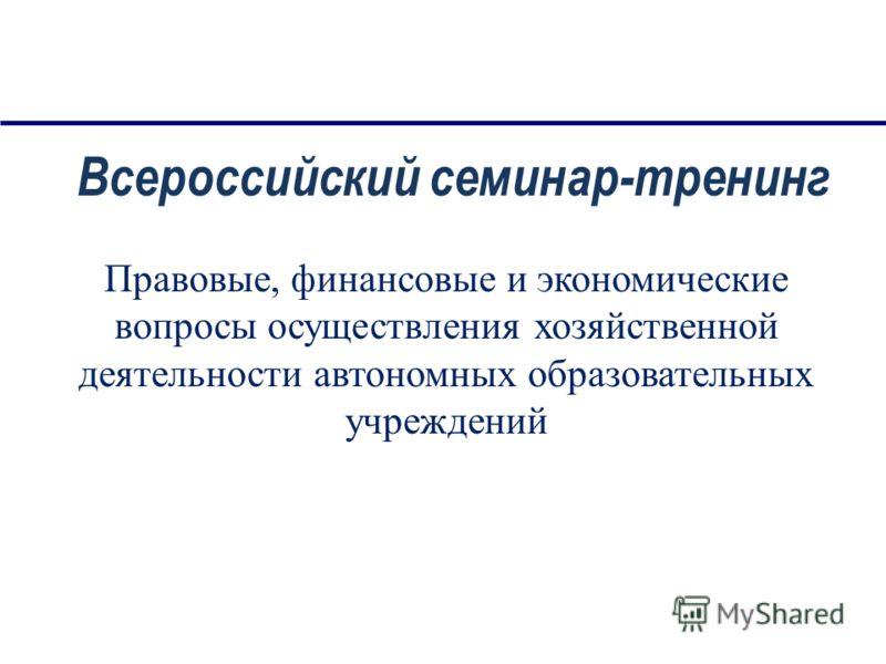 Правовые, финансовые и экономические вопросы осуществления хозяйственной деятельности автономных образовательных учреждений Всероссийский семинар-тренинг