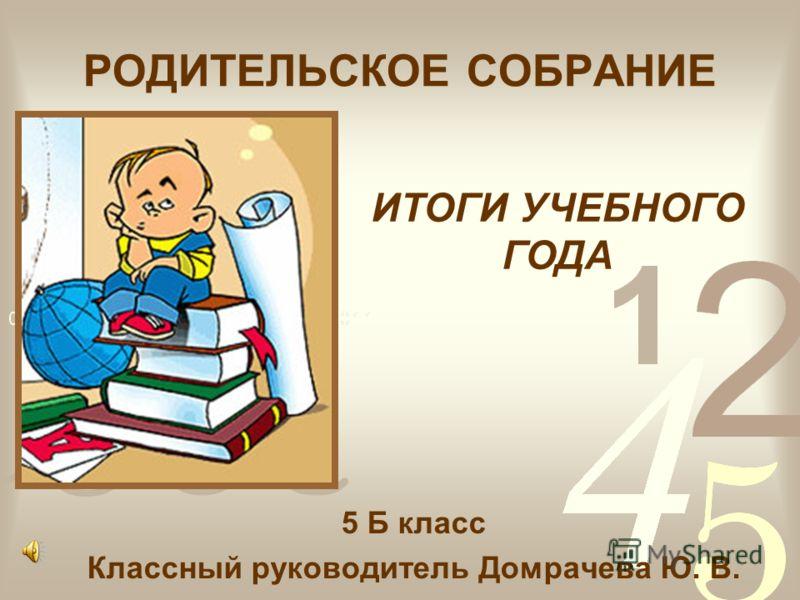 РОДИТЕЛЬСКОЕ СОБРАНИЕ 5 Б класс Классный руководитель Домрачева Ю. В. ИТОГИ УЧЕБНОГО ГОДА