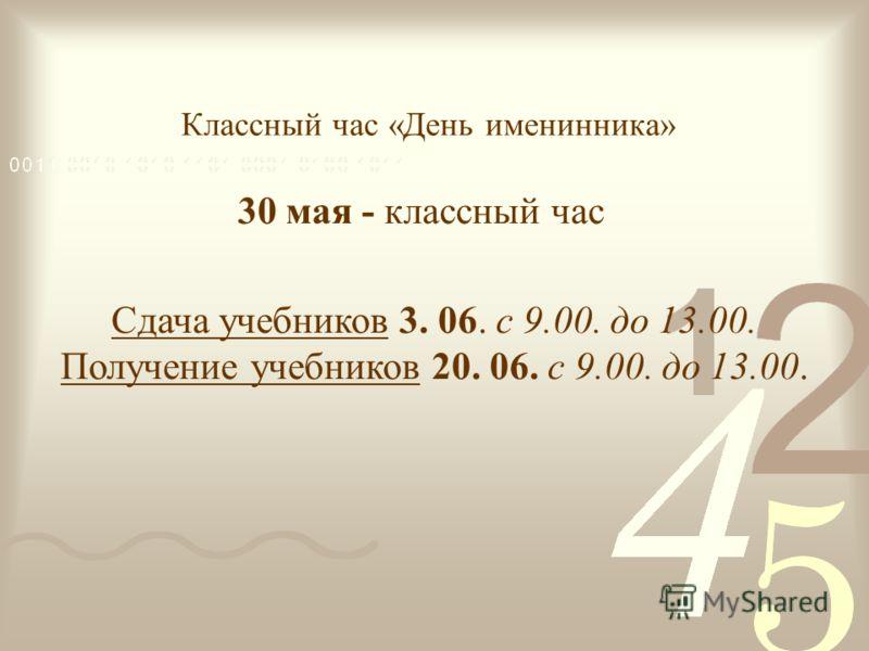 Классный час «День именинника» 30 мая - классный час Сдача учебников 3. 06. с 9.00. до 13.00. Получение учебников 20. 06. с 9.00. до 13.00.