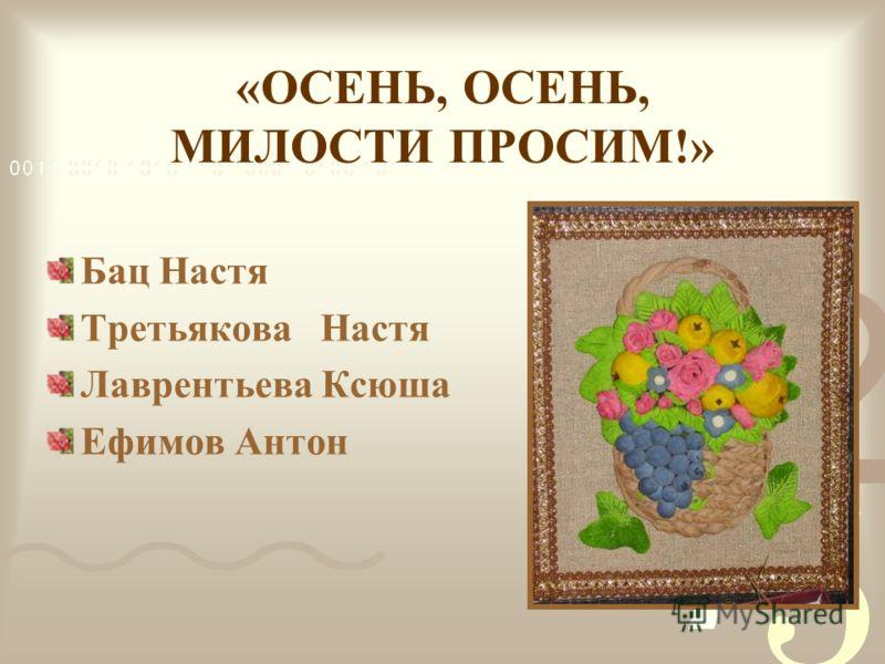 «ОСЕНЬ, ОСЕНЬ, МИЛОСТИ ПРОСИМ!» Бац Настя Третьякова Настя Лаврентьева Ксюша Ефимов Антон
