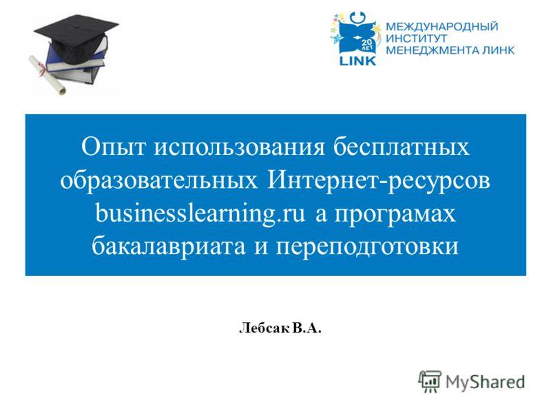 Лебсак В.А. Опыт использования бесплатных образовательных Интернет-ресурсов businesslearning.ru а програмах бакалавриата и переподготовки