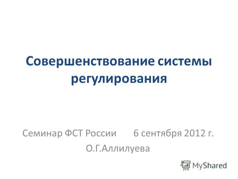 Совершенствование системы регулирования Семинар ФСТ России 6 сентября 2012 г. О.Г.Аллилуева