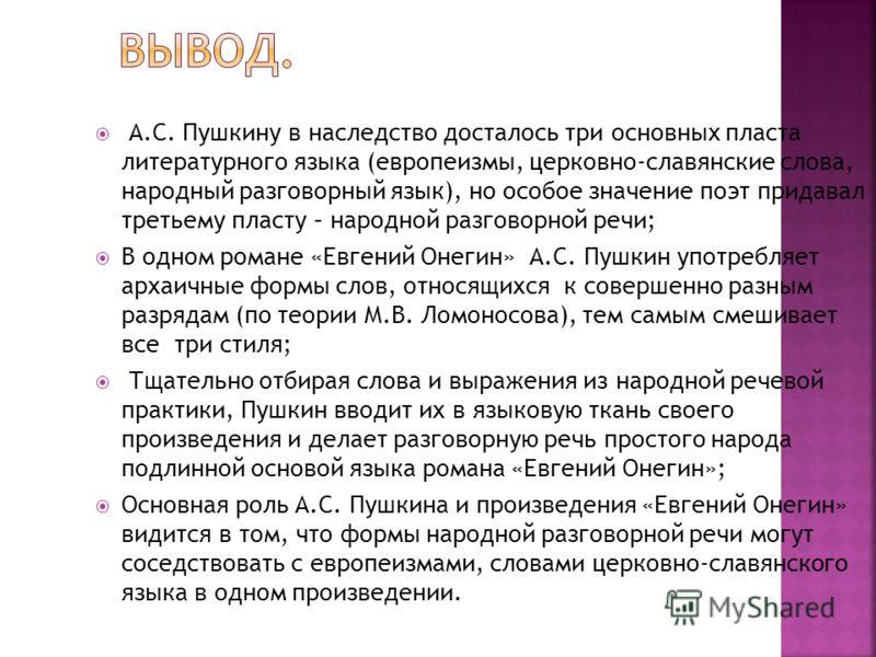А.С. Пушкину в наследство досталось три основных пласта литературного языка (европеизмы, церковно-славянские слова, народный разговорный язык), но особое значение поэт придавал третьему пласту – народной разговорной речи; В одном романе «Евгений Онег
