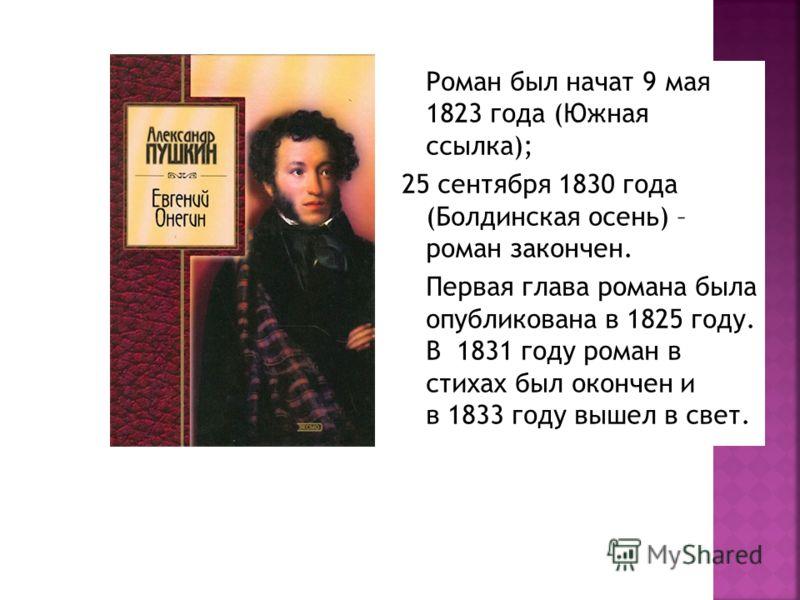 Роман был начат 9 мая 1823 года (Южная ссылка); 25 сентября 1830 года (Болдинская осень) – роман закончен. Первая глава романа была опубликована в 1825 году. В 1831 году роман в стихах был окончен и в 1833 году вышел в свет.