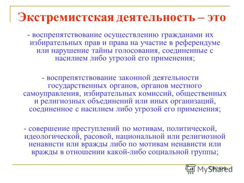 Экстремистская деятельность – это - воспрепятствование осуществлению гражданами их избирательных прав и права на участие в референдуме или нарушение тайны голосования, соединенные с насилием либо угрозой его применения; - воспрепятствование законной