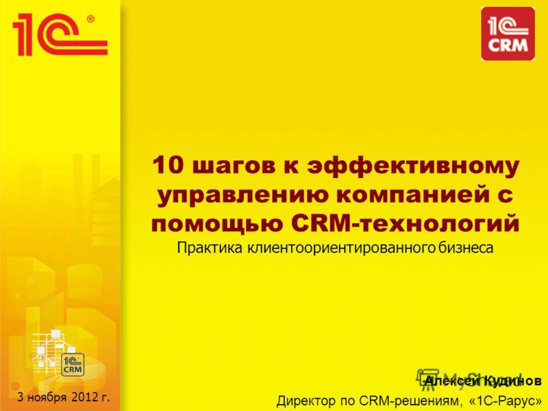 10 шагов к эффективному управлению компанией с помощью CRM-технологий Практика клиентоориентированного бизнеса Алексей Кудинов Директор по CRM-решениям, «1С-Рарус» 3 ноября 2012 г.