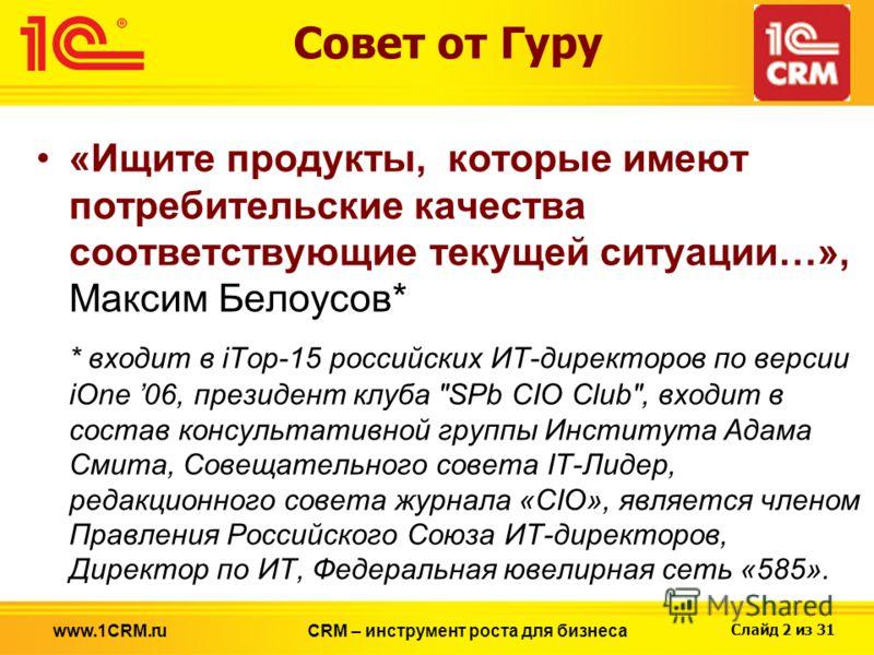 Слайд 2 из 31 Совет от Гуру «Ищите продукты, которые имеют потребительские качества соответствующие текущей ситуации…», Максим Белоусов* * входит в iTop-15 российских ИТ-директоров по версии iOne 06, президент клуба