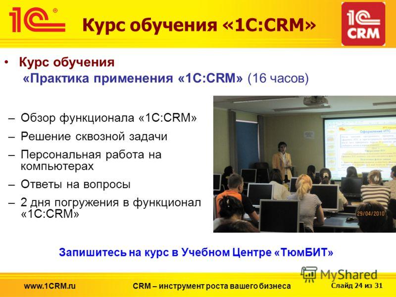 Слайд 24 из 31 Курс обучения «1С:CRM» Курс обучения «Практика применения «1С:CRM» (16 часов) –Обзор функционала «1С:CRM» –Решение сквозной задачи –Персональная работа на компьютерах –Ответы на вопросы –2 дня погружения в функционал «1С:CRM» CRM – инс