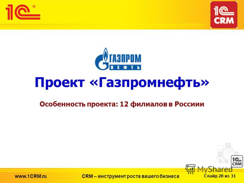 Слайд 28 из 31 Проект «Газпромнефть» Особенность проекта: 12 филиалов в Россиии CRM – инструмент роста вашего бизнесаwww.1CRM.ru