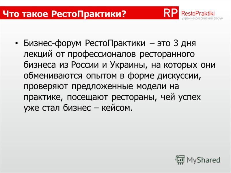 Что такое РестоПрактики? Бизнес-форум РестоПрактики – это 3 дня лекций от профессионалов ресторанного бизнеса из России и Украины, на которых они обмениваются опытом в форме дискуссии, проверяют предложенные модели на практике, посещают рестораны, че