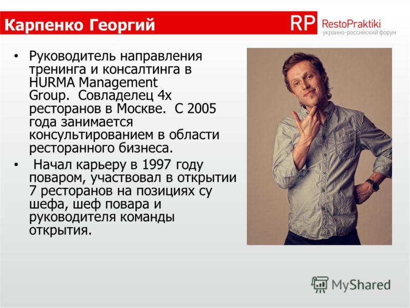 Карпенко Георгий Руководитель направления тренинга и консалтинга в HURMA Management Group. Совладелец 4х ресторанов в Москве. С 2005 года занимается консультированием в области ресторанного бизнеса. Начал карьеру в 1997 году поваром, участвовал в отк