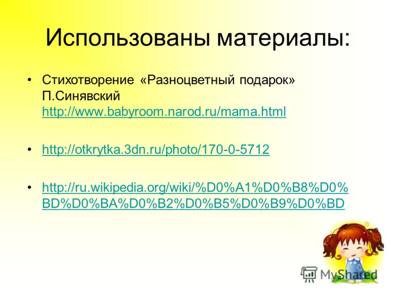 Использованы материалы: Стихотворение «Разноцветный подарок» П.Синявский http://www.babyroom.narod.ru/mama.html http://www.babyroom.narod.ru/mama.html http://otkrytka.3dn.ru/photo/170-0-5712 http://ru.wikipedia.org/wiki/%D0%A1%D0%B8%D0% BD%D0%BA%D0%B
