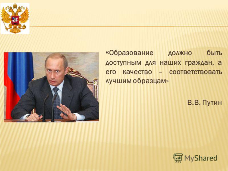 « Образование должно быть доступным для наших граждан, а его качество – соответствовать лучшим образцам» В.В. Путин