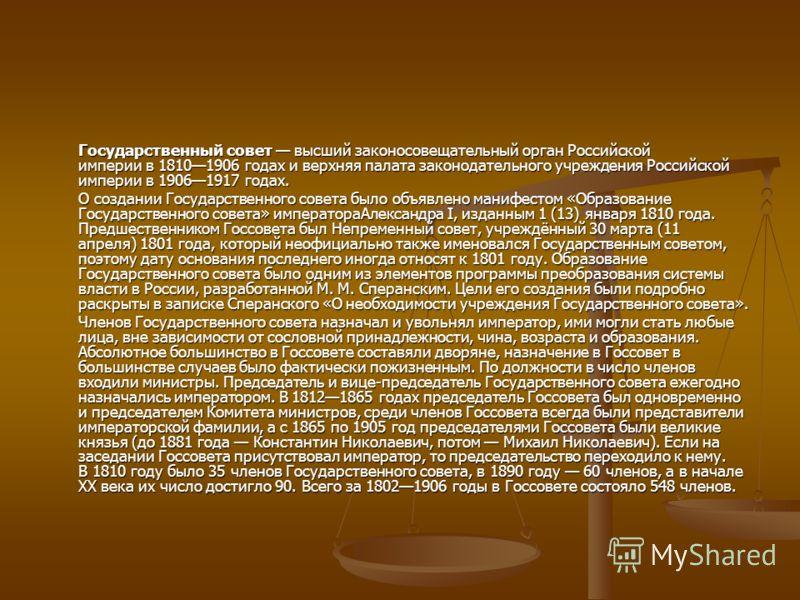 Государственный совет высший законосовещательный орган Российской империи в 18101906 годах и верхняя палата законодательного учреждения Российской империи в 19061917 годах. О создании Государственного совета было объявлено манифестом «Образование Гос