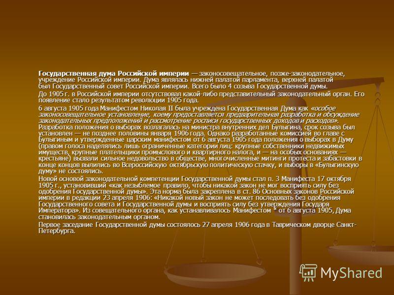 Государственная дума Российской империи законосовещательное, позже-законодательное, учреждение Российской империи. Дума являлась нижней палатой парламента, верхней палатой был Государственный совет Российской империи. Всего было 4 созыва Государствен