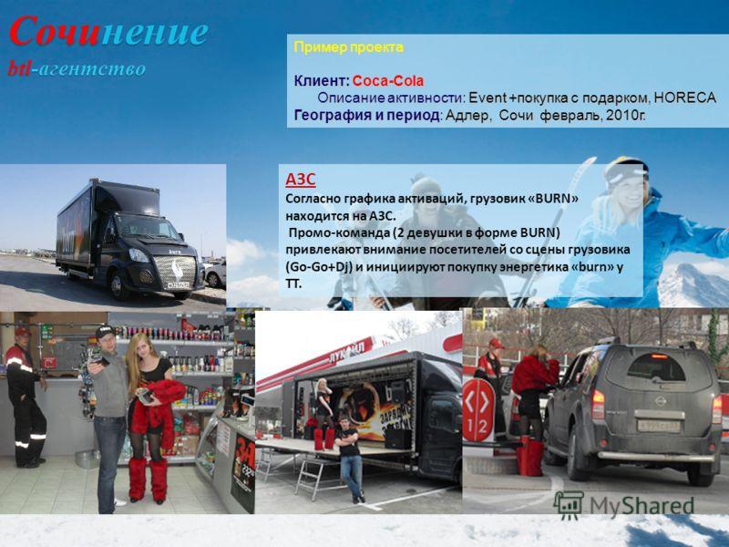 АЗС Согласно графика активаций, грузовик «BURN» находится на АЗС. Промо-команда (2 девушки в форме BURN) привлекают внимание посетителей со сцены грузовика (Go-Go+Dj) и инициируют покупку энергетика «burn» у ТТ. Пример проекта Клиент: Coca-Cola Описа