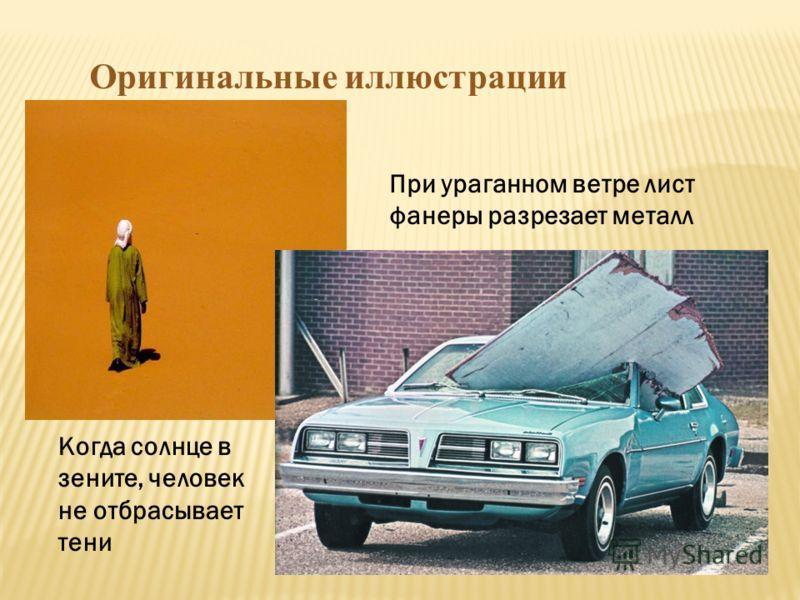 Оригинальные иллюстрации При ураганном ветре лист фанеры разрезает металл Когда солнце в зените, человек не отбрасывает тени