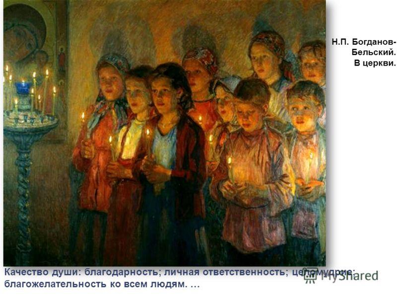 Н.П. Богданов- Бельский. В церкви. Качество души: благодарность; личная ответственность; целомудрие; благожелательность ко всем людям. …