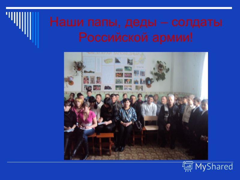 Наши папы, деды – солдаты Российской армии!
