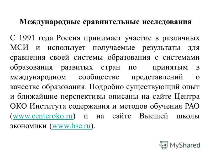 Международные сравнительные исследования С 1991 года Россия принимает участие в различных МСИ и использует получаемые результаты для сравнения своей системы образования с системами образования развитых стран по принятым в международном сообществе пре