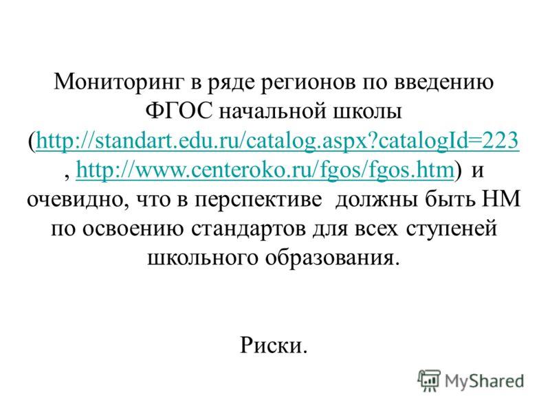 Мониторинг в ряде регионов по введению ФГОС начальной школы (http://standart.edu.ru/catalog.aspx?catalogId=223, http://www.centeroko.ru/fgos/fgos.htm) и очевидно, что в перспективе должны быть НМ по освоению стандартов для всех ступеней школьного обр