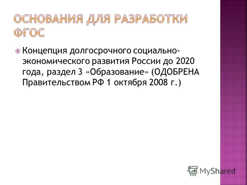 Концепция долгосрочного социально- экономического развития России до 2020 года, раздел 3 «Образование» (ОДОБРЕНА Правительством РФ 1 октября 2008 г.)