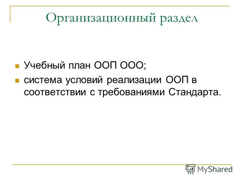 Организационный раздел Учебный план ООП ООО; система условий реализации ООП в соответствии с требованиями Стандарта.