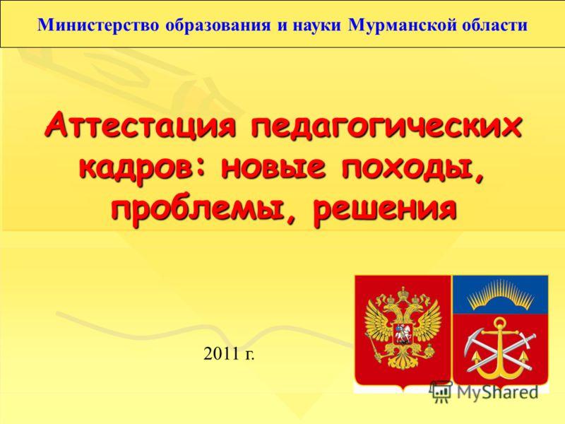 Аттестация педагогических кадров: новые походы, проблемы, решения 2011 г. Министерство образования и науки Мурманской области