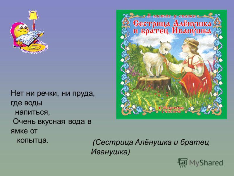 (Сестрица Алёнушка и братец Иванушка) Нет ни речки, ни пруда, где воды напиться, Очень вкусная вода в ямке от копытца.