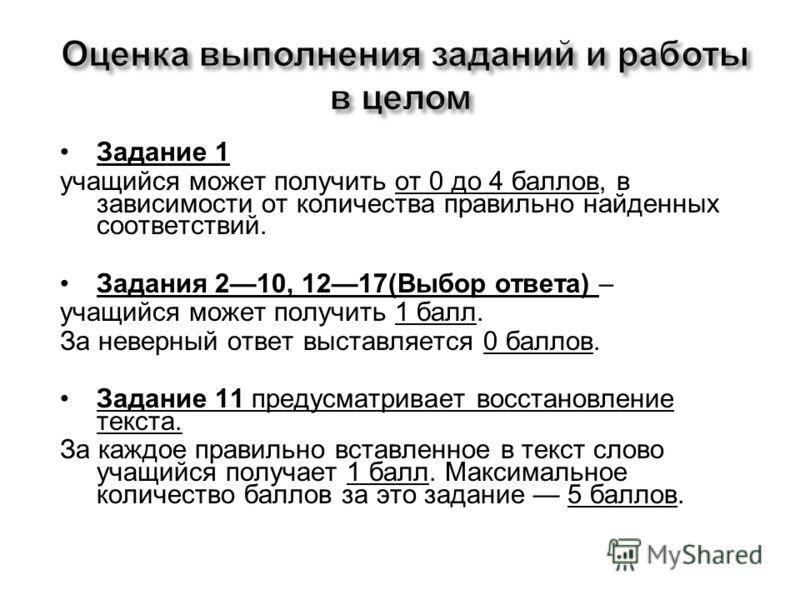Задание 1 учащийся может получить от 0 до 4 баллов, в зависимости от количества правильно найденных соответствий. Задания 210, 1217(Выбор ответа) – учащийся может получить 1 балл. За неверный ответ выставляется 0 баллов. Задание 11 предусматривает во