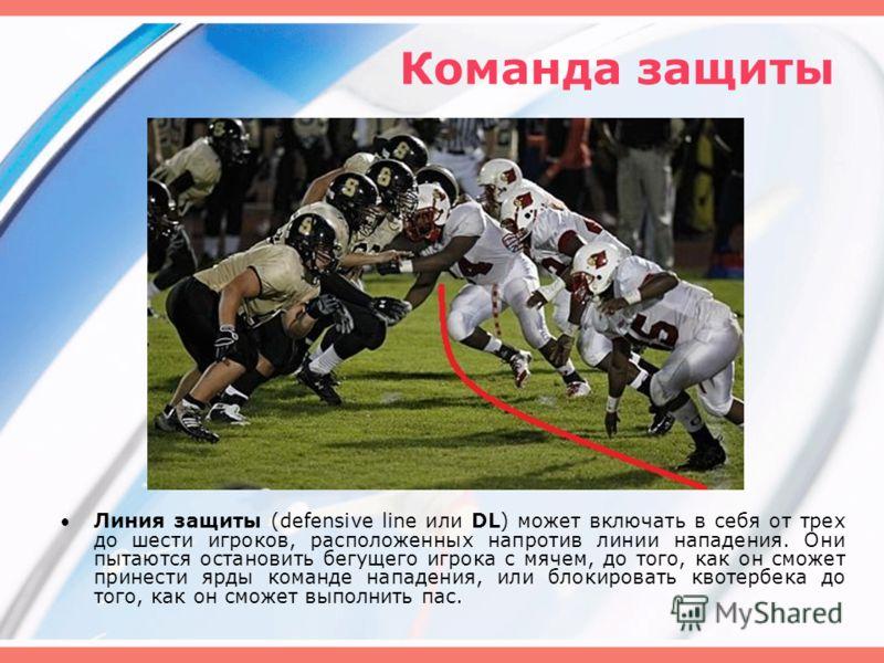 Команда защиты Линия защиты (defensive line или DL) может включать в себя от трех до шести игроков, расположенных напротив линии нападения. Они пытаются остановить бегущего игрока с мячем, до того, как он сможет принести ярды команде нападения, или б