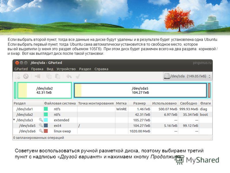 Если выбрать второй пункт, тогда все данные на диске будут удалены и в результате будет установлена одна Ubuntu. Если выбрать первый пункт, тогда Ubuntu сама автоматически установится в то свободное место, которое вы ей выделили (у меня это раздел об