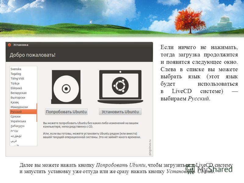 Если ничего не нажимать, тогда загрузка продолжится и появится следующее окно. Слева в списке вы можете выбрать язык (этот язык будет использоваться в LiveCD системе) выбираем Русский. Далее вы можете нажать кнопку Попробовать Ubuntu, чтобы загрузить
