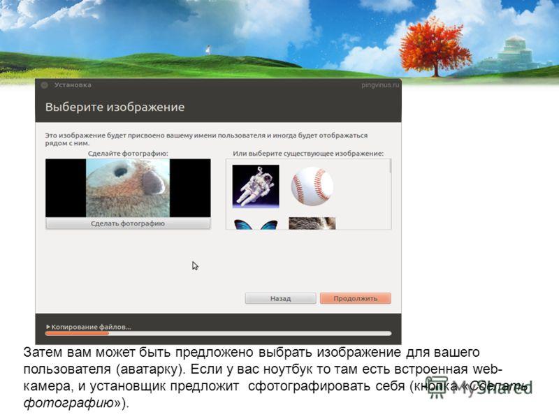 Затем вам может быть предложено выбрать изображение для вашего пользователя (аватарку). Если у вас ноутбук то там есть встроенная web- камера, и установщик предложит сфотографировать себя (кнопка «Сделать фотографию»).
