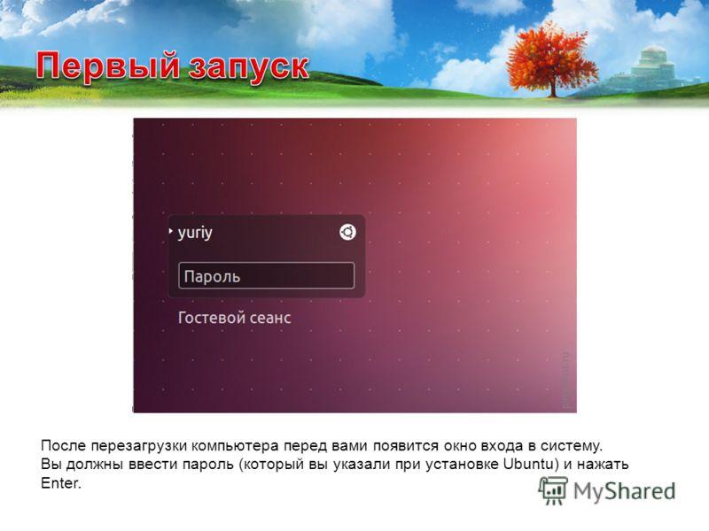 После перезагрузки компьютера перед вами появится окно входа в систему. Вы должны ввести пароль (который вы указали при установке Ubuntu) и нажать Enter.