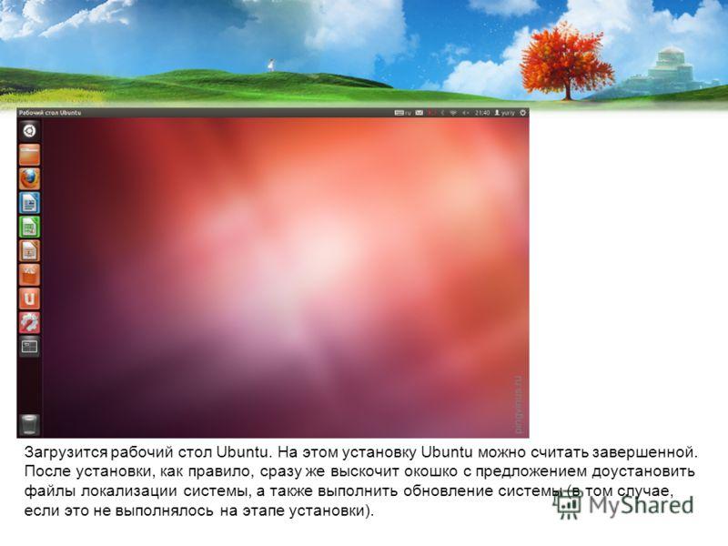 Загрузится рабочий стол Ubuntu. На этом установку Ubuntu можно считать завершенной. После установки, как правило, сразу же выскочит окошко с предложением доустановить файлы локализации системы, а также выполнить обновление системы (в том случае, если